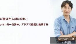 飛び抜けた人材になれ!マッキンゼーを辞めてアジアで経営に挑戦する Empag COO 石崎優氏