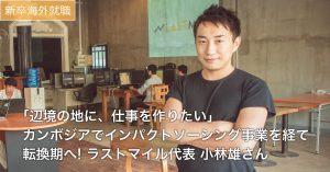 【新卒海外】「辺境の地に仕事を作りたい」 インパクトソーシング事業を経て転換期へ! ラストマイル代表 小林雄さん