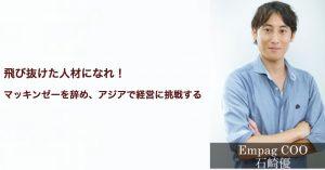 飛び抜けた人材になれ!マッキンゼーを辞めてアジアで経営に挑戦する Empag CEO 石崎優氏