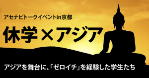アセナビが関西でトークイベント開催!『休学×アジア!〜ぶっ飛んだ学生が語るゼロイチとは!?〜』