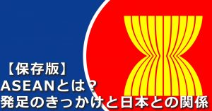 【保存版】そもそもASEANとは? 発足のきっかけと日本との関係を簡単に説明します!